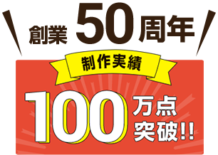 創業50周年 制作実績100万点突破!